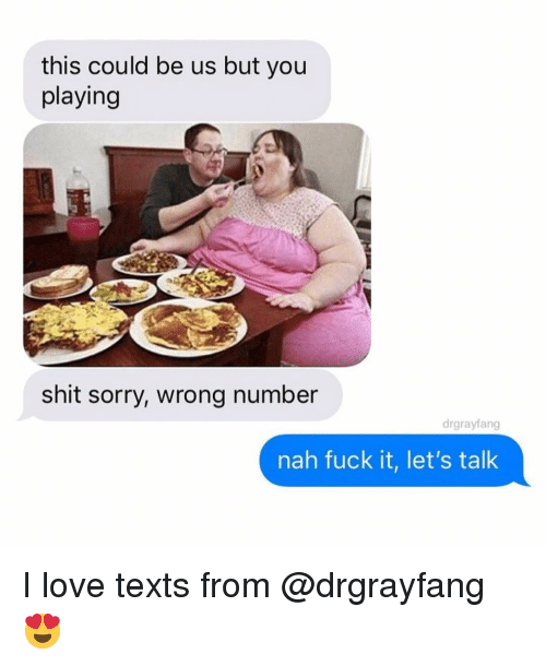 Funny, Love, and Shit: this could be us but you  playing  shit sorry, wrong number  drgrayfang  nah fuck it, let's talk I love texts from @drgrayfang 😍