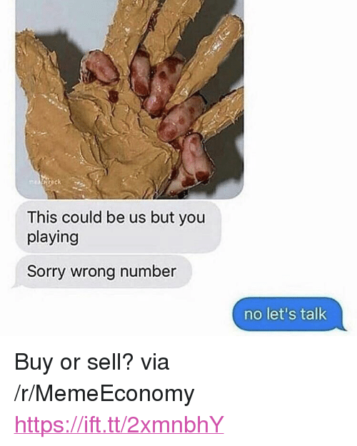 """Sorry, This Could Be Us, and Via: This could be us but you  playing  Sorry wrong number  no let's talk <p>Buy or sell? via /r/MemeEconomy <a href=""""https://ift.tt/2xmnbhY"""">https://ift.tt/2xmnbhY</a></p>"""