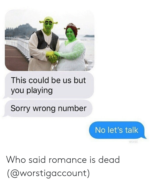 Memes, Sorry, and This Could Be Us: This could be us but  you playing  Sorry wrong number  No let's talk  worst Who said romance is dead (@worstigaccount)