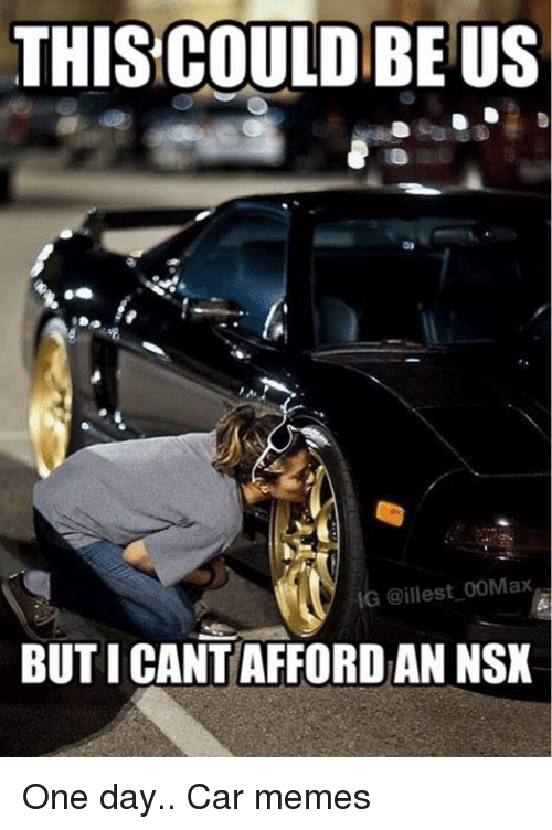 Cars THIS COULDBEUS IG Illest 00Max BUT I CANTAFFORDAN NSX One Day