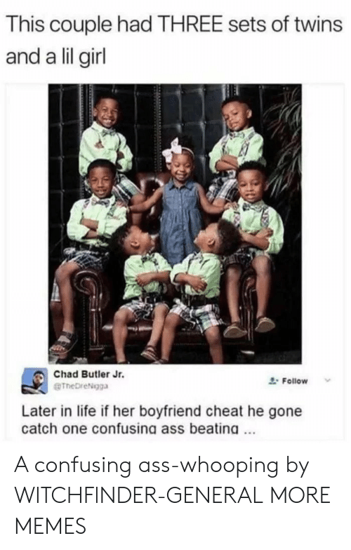 Ass, Dank, and Life: This couple had THREE sets of twins  and a lil girl  Chad Butler Jr.  eTheDreNgga  Follow  Later in life if her boyfriend cheat he gone  catch one confusing ass beating A confusing ass-whooping by WITCHFlNDER-GENERAL MORE MEMES