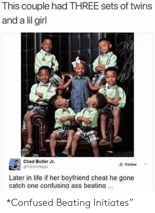 Ass, Confused, and Life: This couple had THREE sets of twins  and a lil girl  Chad Butler Jr.  Follow  eTheDreigga  Later in life if her boyfriend cheat he gone  catch one confusina ass beatina. *Confused Beating Initiates""