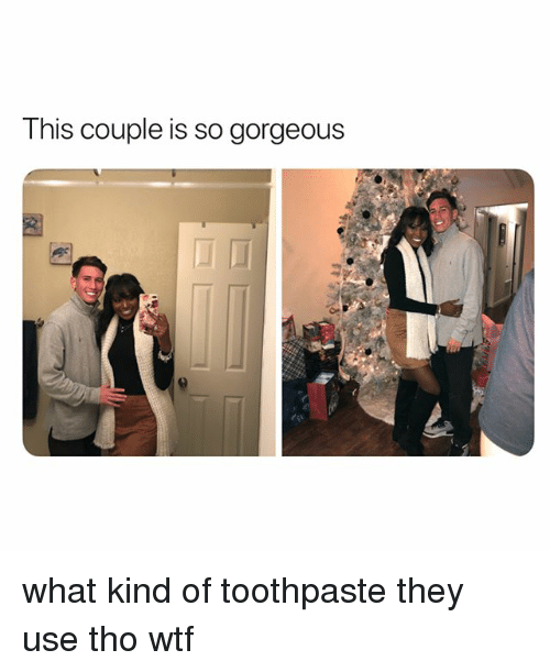 Wtf, Gorgeous, and Girl Memes: This couple is so gorgeous what kind of toothpaste they use tho wtf