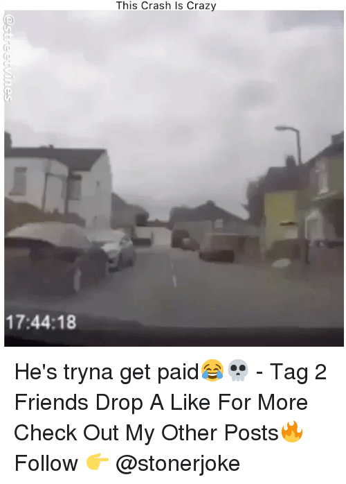 Crazy, Friends, and Memes: This Crash Is Crazy  (D  (D  17:44:18 He's tryna get paid😂💀 - Tag 2 Friends Drop A Like For More Check Out My Other Posts🔥 Follow 👉 @stonerjoke