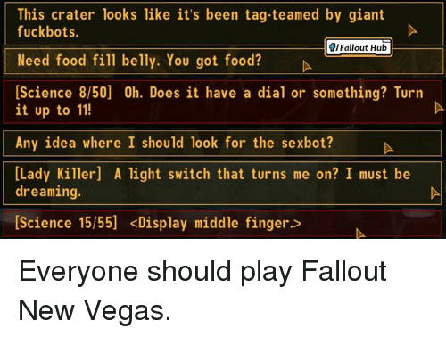 Dank, Doe, and Food: This crater looks like it's been tag-teamed by giant  fuck boots.  Fallout Hub  Need food fill belly. You got food?  [Science 8/50] 0h. Does it have a dial or something? Turn  it up to 11!  Any idea where I should look for the sexbot?  [Lady Killer A light switch that turns me on? I must be  dreaming.  [Science 15/55] <Display middle finger. Everyone should play Fallout New Vegas.