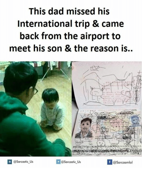 Dad, International, and Reason: This dad missed his  International trip & came  back from the airport to  meet his son & the reason is.  @@sarcastic Us  If @sarcastic Us  @Sarcasmlol