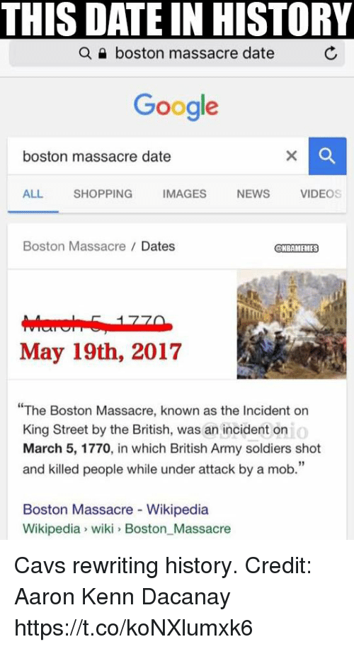"Cavs, Google, and Memes: THIS DATE IN HISTORY  a boston massacre date  Google  boston massacre date  ALL.  SHOPPING  IMAGES  NEWS  VIDEOS  Boston Massacre Dates  NBAMEMES  May 19th, 2017  The Boston Massacre, known as the Incident on  o  King Street by the British, was an incident on  March 5, 1770, in which British Army soldiers shot  and killed people while under attack by a mob.""  Boston Massacre Wikipedia  Wikipedia wiki Boston Massacre Cavs rewriting history. Credit: Aaron Kenn Dacanay https://t.co/koNXlumxk6"