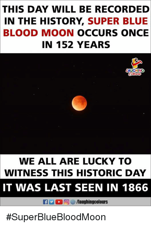 Blood Moon, Blue, and History: THIS  DAY WILL BE RECORDED  IN THE HISTORY, SUPER BLUE  BLOOD MOON OCCURS ONCE  IN 152 YEARS  AUGHING  WE ALL ARE LUCKY TO  WITNESS THIS HISTORIC DAY  IT WAS LAST SEEN IN 1866 #SuperBlueBloodMoon