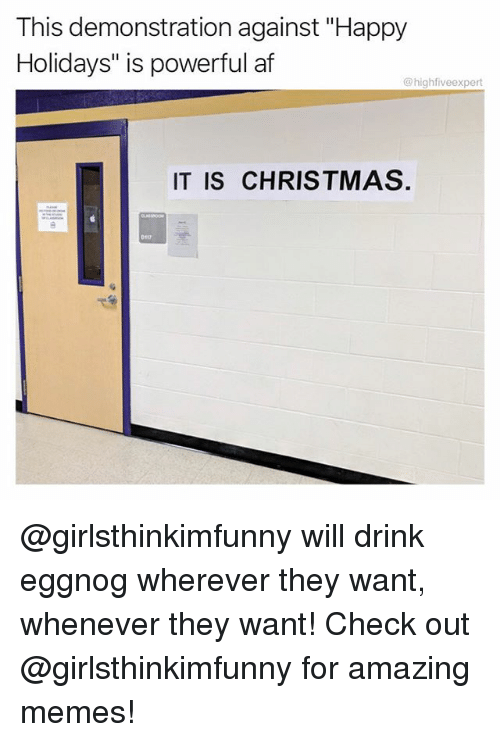 "Af, Christmas, and Memes: This demonstration against ""Happy  Holidays"" is powerful af  @highfiveexpert  IT IS CHRISTMAS.  D117 @girlsthinkimfunny will drink eggnog wherever they want, whenever they want! Check out @girlsthinkimfunny for amazing memes!"
