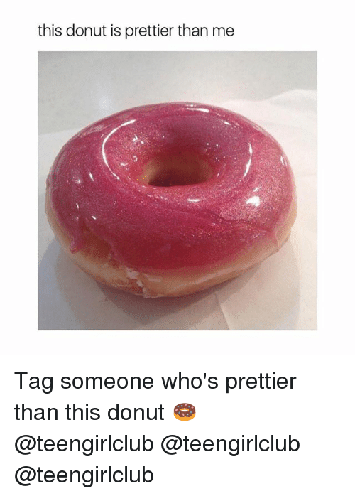 Girl, Tag Someone, and This: this donut is prettier than me Tag someone who's prettier than this donut 🍩 @teengirlclub @teengirlclub @teengirlclub