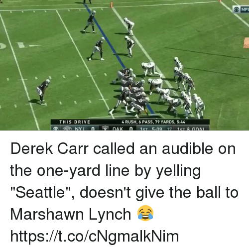 "Football, Marshawn Lynch, and Nfl: THIS DRIVE  4 RUSH, 6 PASS, 79 YARDS, 5:44 Derek Carr called an audible on the one-yard line by yelling ""Seattle"", doesn't give the ball to Marshawn Lynch 😂  https://t.co/cNgmalkNim"