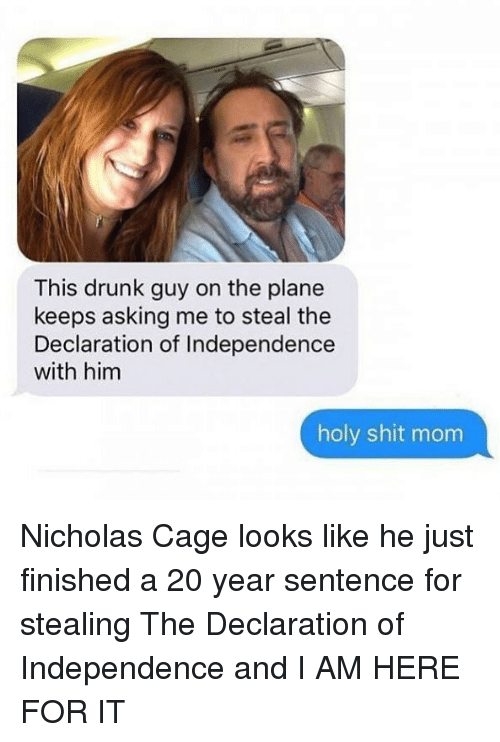 Drunk, Funny, and Shit: This drunk guy on the plane  keeps asking me to steal the  Declaration of Independence  with him  holy shit mom Nicholas Cage looks like he just finished a 20 year sentence for stealing The Declaration of Independence and I AM HERE FOR IT