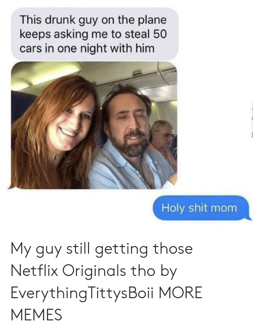 Cars, Dank, and Drunk: This drunk guy on the plane  keeps asking me to steal 50  cars in one night with him  Holy shit mom My guy still getting those Netflix Originals tho by EverythingTittysBoii MORE MEMES