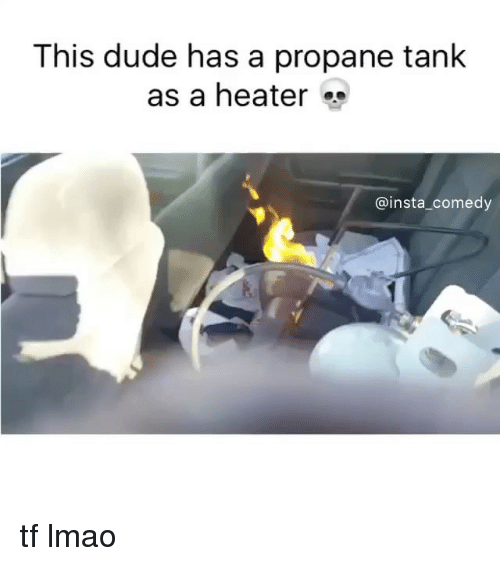 Funny, Memes, and Tank: This dude has a propane tank  as a heater  insta comedy tf lmao