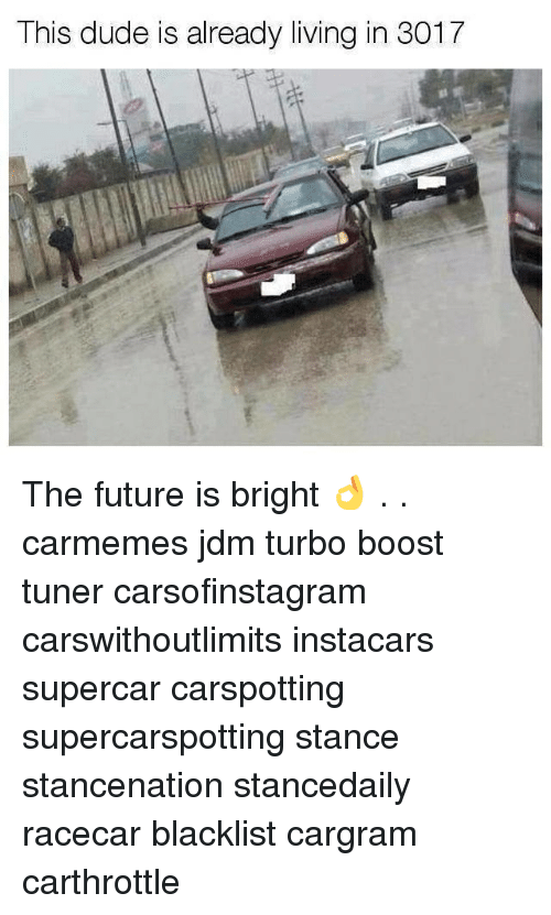 Dude, Future, and Memes: This dude is already living in 3017 The future is bright 👌 . . carmemes jdm turbo boost tuner carsofinstagram carswithoutlimits instacars supercar carspotting supercarspotting stance stancenation stancedaily racecar blacklist cargram carthrottle