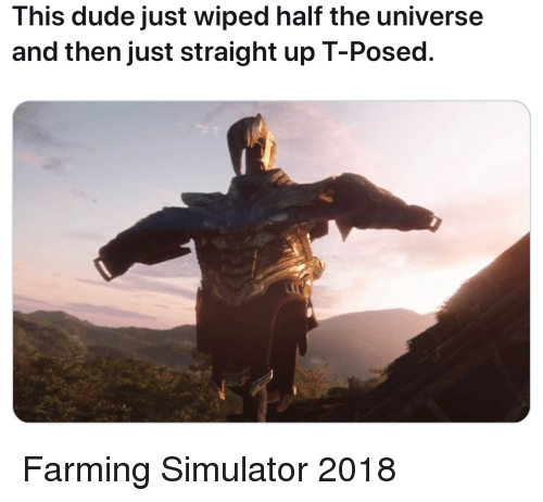 Dude, Farming, and Farming Simulator: This dude just wiped half the universe  and then just straight up T-Posed. Farming Simulator 2018