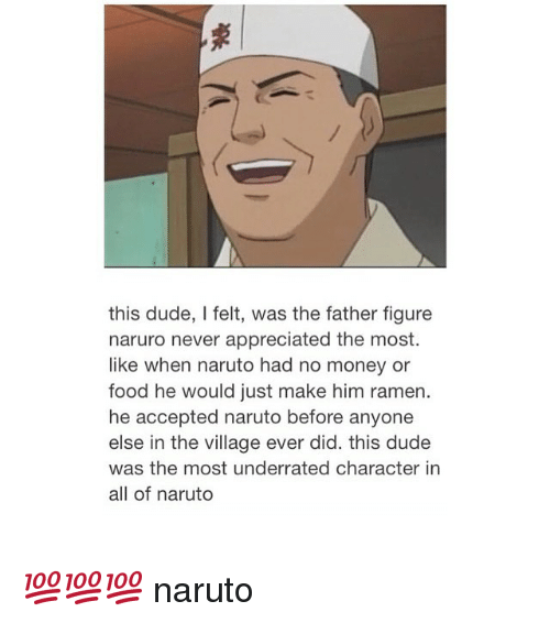 Dude, Food, and Money: this dude, l felt, was the father figure  naruro never appreciated the most.  like when naruto had no money or  food he would just make him ramen.  he accepted naruto before anyone  else in the village ever did. this dude  was the most underrated character in  all of naruto 💯💯💯 naruto
