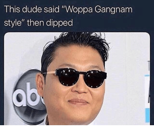 """Dude, Gangnam Style, and Dank Memes: This dude said """"Woppa Gangnam  style"""" then dipped"""