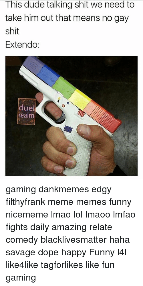 Black Lives Matter, Dope, and Dude: This dude talking shit we need to  take him out that means no gay  shit  Extendo:  duel  eal gaming dankmemes edgy filthyfrank meme memes funny nicememe lmao lol lmaoo lmfao fights daily amazing relate comedy blacklivesmatter haha savage dope happy Funny l4l like4like tagforlikes like fun gaming