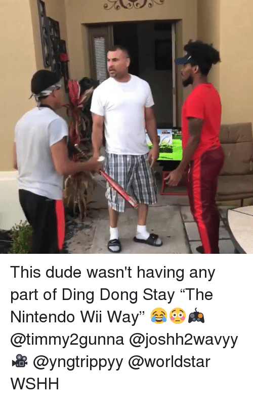 "Dude, Memes, and Nintendo: This dude wasn't having any part of Ding Dong Stay ""The Nintendo Wii Way"" 😂😳🎮 @timmy2gunna @joshh2wavyy 🎥 @yngtrippyy @worldstar WSHH"