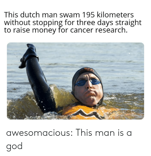 God, Money, and Tumblr: This dutch man swam 195 kilometers  without stopping for three days straight  to raise money for cancer research  etsur awesomacious:  This man is a god