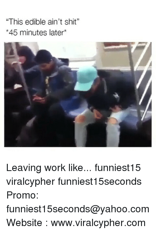 """Funny, Shit, and Work: """"This edible ain't shit""""  *45 minutes later* Leaving work like... funniest15 viralcypher funniest15seconds Promo: funniest15seconds@yahoo.com Website : www.viralcypher.com"""