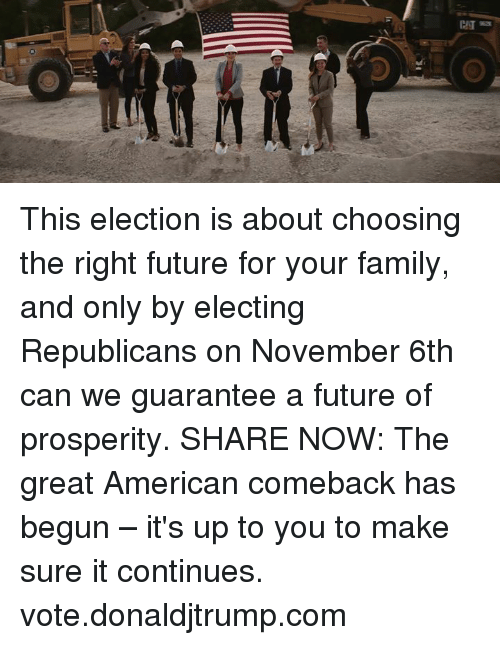 Family, Future, and American: This election is about choosing the right future for your family, and only by electing Republicans on November 6th can we guarantee a future of prosperity.  SHARE NOW: The great American comeback has begun – it's up to you to make sure it continues. vote.donaldjtrump.com