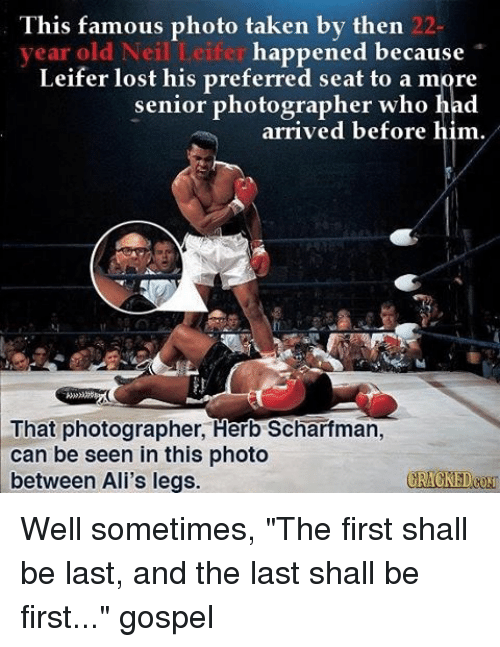 """Memes, Huns, and 🤖: This famous photo taken by then 22  happened because  year old Neil Leifer  Leifer lost his preferred seat to a more  senior photographer who had  arrived before him.  That photographer, Herb Scharfman,  can be seen in this photo  between Ali's legs.  CRACKED(HUN Well sometimes, """"The first shall be last, and the last shall be first..."""" gospel"""