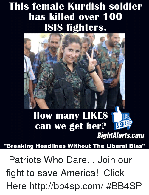 "Isis, Memes, and Patriotic: This female Kurdish soldier  has killed over 100  ISIS fighters.  How many LIKES  LKE  can we get her  RightAlerts.com  ""Breaking Headlines Without The Liberal Bias"" ★★★ Patriots Who Dare... Join our fight to save America! ➠ Click Here http://bb4sp.com/ #BB4SP"