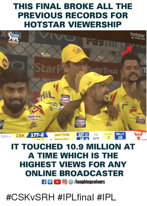 Time, Indianpeoplefacebook, and All The: THIS FINAL BROKE ALL THE  PREVIOUS RECORDS FOR  HOTSTAR VIEWERSHIP  hotstar  10.2M UVE  asty Treat  Gulf  LAUGHING  WATSON 1757 TO  IT TOUCHED 10.9 MILLION AT  A TIME WHICH IS THE  HIGHEST VIEWS FOR ANY  ONLINE BROADCASTER  BALLS  10  回參/laughingcolours #CSKvSRH #IPLfinal #IPL