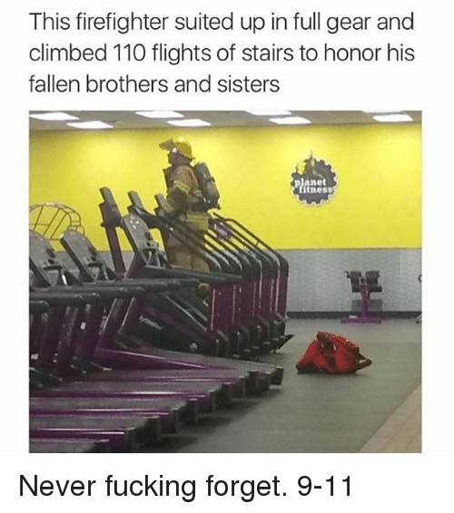 9/11, Andrew Bogut, and Memes: This firefighter suited up in full gear and  climbed 110 flights of stairs to honor his  fallen brothers and sisters  planet  ítness Never fucking forget. 9-11