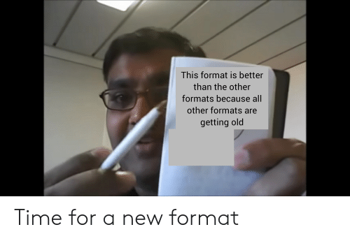 Reddit, Time, and Old: This format is better  than the other  formats because all  other formats are  getting old Time for a new format