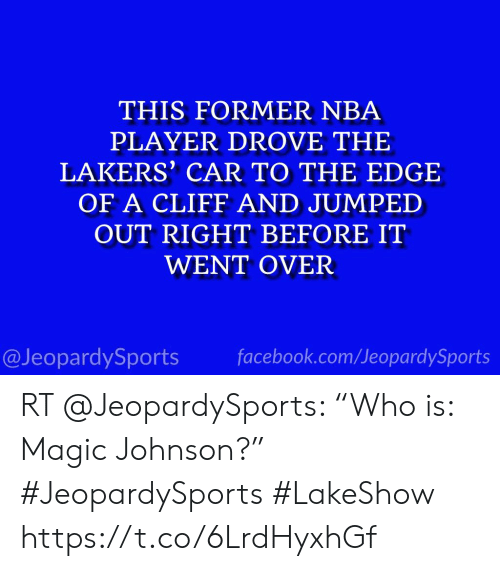 "Facebook, Los Angeles Lakers, and Magic Johnson: THIS FORMER NBA  PLAYER DROVE THE  LAKERS' CAR TO THE EDGE  OF A CLIFF AND JUMPED  OUT RIGHT BEFORE IT  WENT OVER  @JeopardySports facebook.com/JeopardySports RT @JeopardySports: ""Who is: Magic Johnson?"" #JeopardySports #LakeShow https://t.co/6LrdHyxhGf"