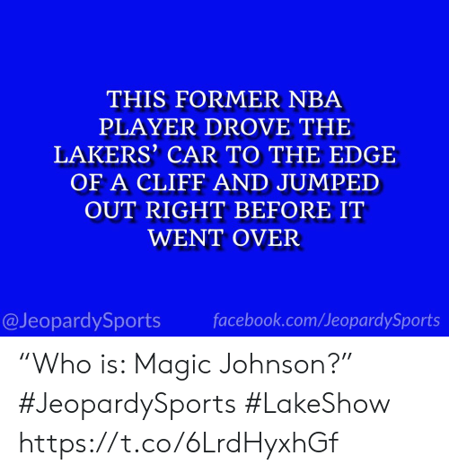 "Facebook, Los Angeles Lakers, and Magic Johnson: THIS FORMER NBA  PLAYER DROVE THE  LAKERS' CAR TO THE EDGE  OF A CLIFF AND JUMPED  OUT RIGHT BEFORE IT  WENT OVER  @JeopardySports facebook.com/JeopardySports ""Who is: Magic Johnson?"" #JeopardySports #LakeShow https://t.co/6LrdHyxhGf"