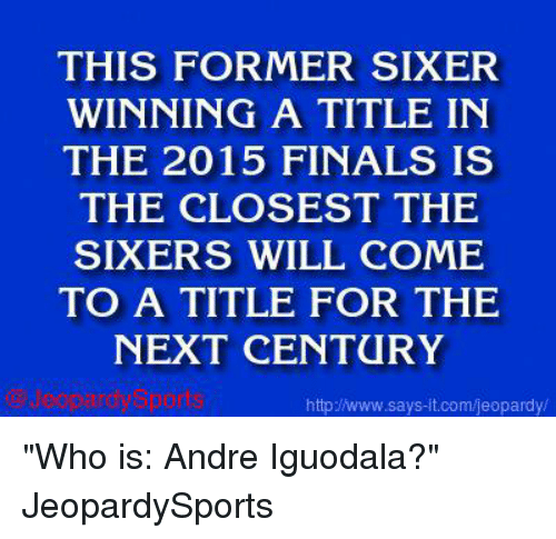 """Finals, Jeopardy, and Sports: THIS FORMER SIXER  WINNING A TITLE IN  THE 2015 FINALS IS  THE CLOSEST THE  SIXERS WILL COME  TO A TITLE FOR THE  NEXT CENTURY  says it.com/jeopardy/ """"Who is: Andre Iguodala?"""" JeopardySports"""