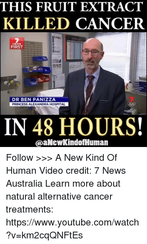 Memes, News, and Videos: THIS FRUIT EXTRACT  KILLED CANCER  NEWS  FIRST  DR BEN PANIZZA  PRINCESS ALEXANDRA HOSPITAL  IN 48 HOURS!  @aNewkindofHuman Follow >>> A New Kind Of Human Video credit: 7 News Australia Learn more about natural alternative cancer treatments: https://www.youtube.com/watch?v=km2cqQNFtEs