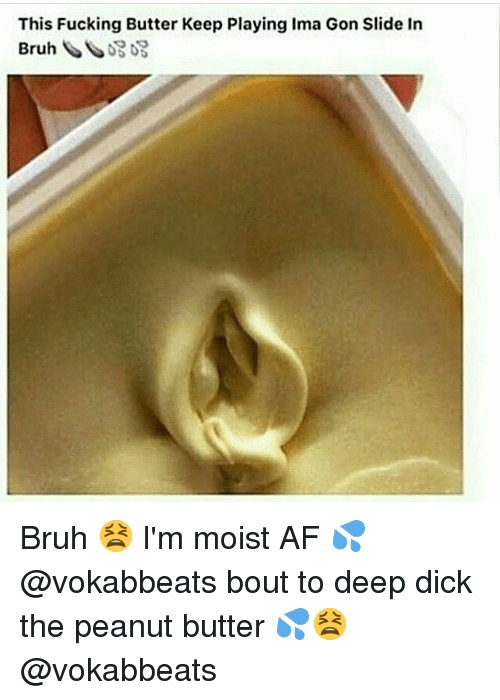 Af, Bruh, and Dank: This Fucking Butter Keep Playing Ima Gon Slide In Bruh 😫 I'm moist AF 💦 @vokabbeats bout to deep dick the peanut butter 💦😫 @vokabbeats