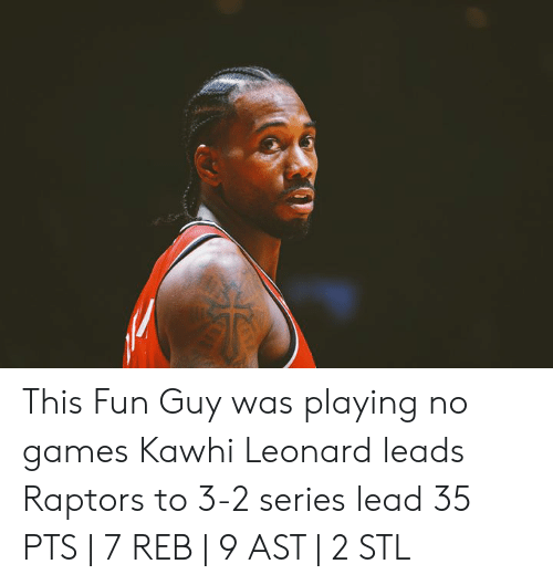 Kawhi Leonard, Games, and No Games: This Fun Guy was playing no games  Kawhi Leonard leads Raptors to 3-2 series lead  35 PTS | 7 REB | 9 AST | 2 STL