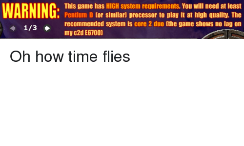 The Game, Game, and Time: This game has HIGH system requirements. You will need at least  Pentium D for similar] processor to play it at high quality. The  recommended system is core 2 duo [the game shows no lag on  my c2d E67001