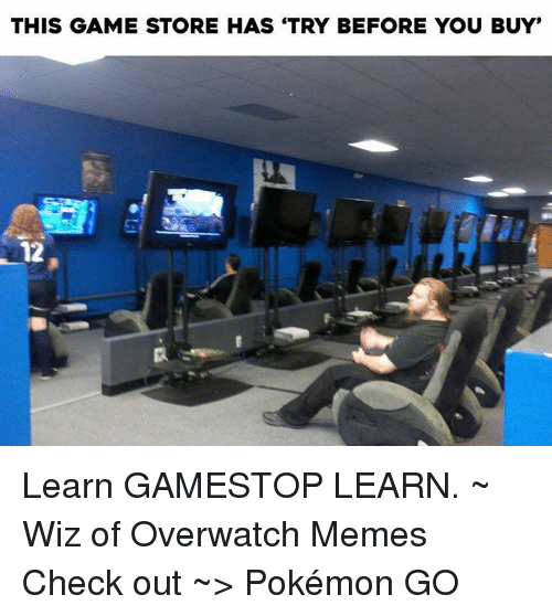 "Gamestop, Meme, and Memes: THIS GAME STORE HAS TRY BEFORE YOU BUY""  12 Learn GAMESTOP LEARN.  ~ Wiz of Overwatch Memes        Check out ~> Pokémon GO"