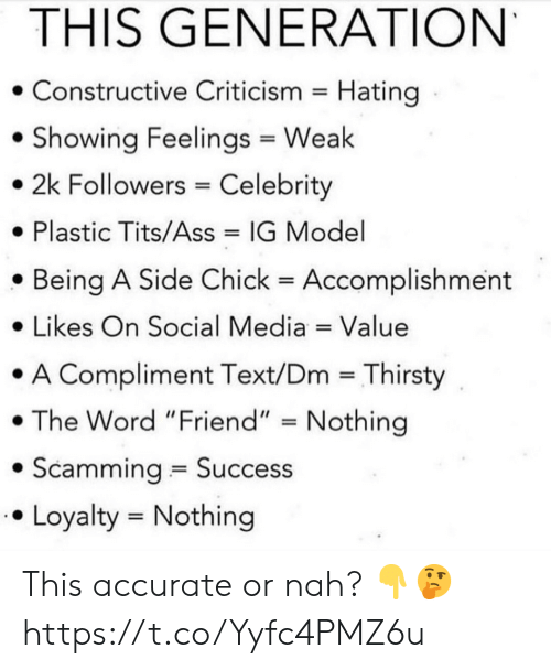 "Ass, Side Chick, and Social Media: THIS GENERATION  Constructive Criticism Hating  Showing Feelings Weak  2k Followers Celebrity  Plastic Tits/Ass  IG Model  Being A Side Chick  Accomplishment  Likes On Social Media Value  A Compliment Text/Dm Thirsty  The Word ""Friend"" Nothing  Scamming Success  Loyalty Nothing This accurate or nah? 👇🤔 https://t.co/Yyfc4PMZ6u"