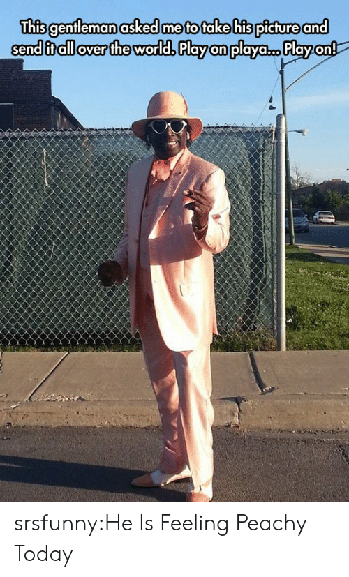 Tumblr, Blog, and Today: This genfleman asked me to take his picture and  send it all over the world. Play on playa.c..Play on! srsfunny:He Is Feeling Peachy Today