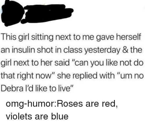 "Omg, Tumblr, and Blog: This girl sitting next to me gave herself  an insulin shot in class yesterday & the  girl next to her said ""can you like not do  that right now"" she replied with ""um no  Debra I'd like to live"" omg-humor:Roses are red, violets are blue"