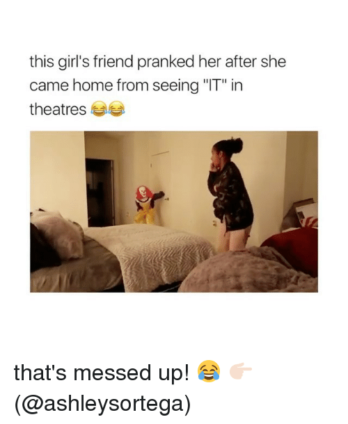 "Girls, Memes, and Home: this girl's friend pranked her after she  came home from seeing ""IT"" in  theatres 부부 that's messed up! 😂 👉🏻(@ashleysortega)"