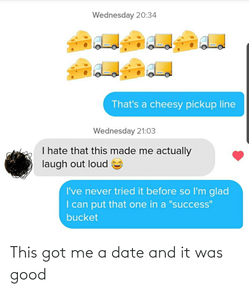 Date, Good, and Got: This got me a date and it was good