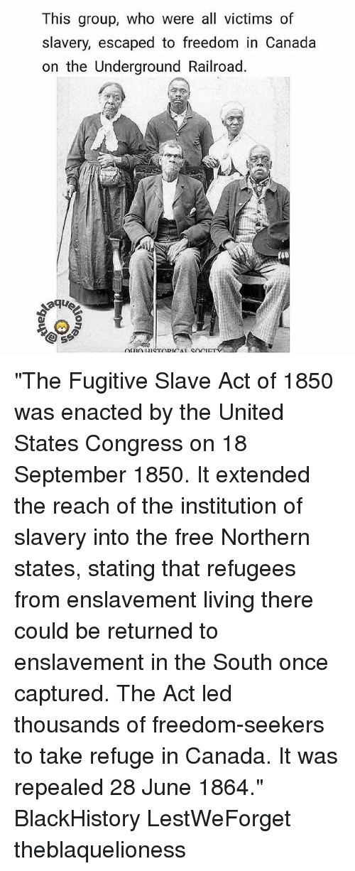 "Blackhistory, Memes, and Canada: This group, who were all victims of  slavery, escaped to freedom in Canada  on the Underground Railroad. ""The Fugitive Slave Act of 1850 was enacted by the United States Congress on 18 September 1850. It extended the reach of the institution of slavery into the free Northern states, stating that refugees from enslavement living there could be returned to enslavement in the South once captured. The Act led thousands of freedom-seekers to take refuge in Canada. It was repealed 28 June 1864."" BlackHistory LestWeForget theblaquelioness"