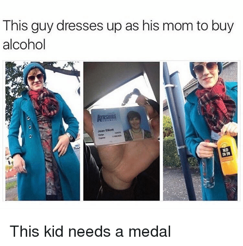 Memes, Alcohol, and Dresses: This guy dresses up as his mom to buy  alcohol  ARSHIRE  Joan Eiiot  MD  20 20 This kid needs a medal