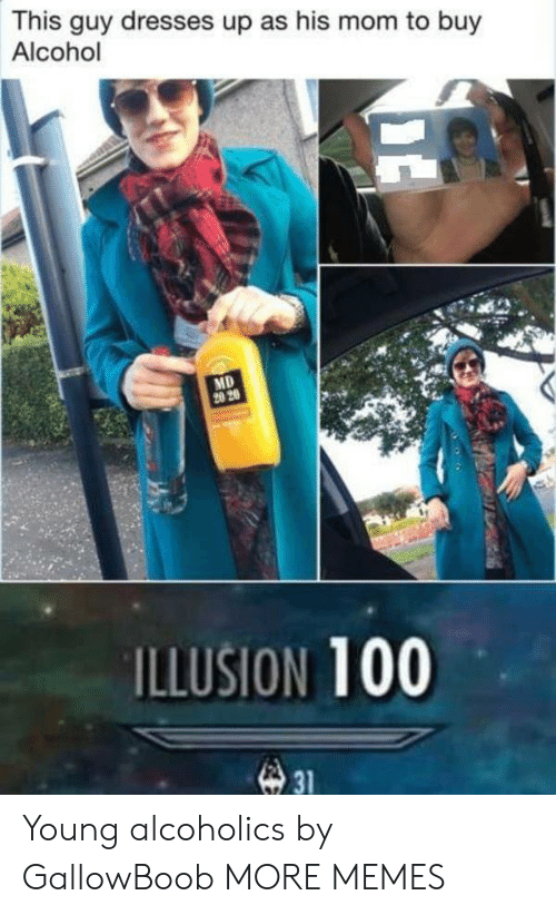 Dank, Memes, and Target: This guy dresses up as his mom to buy  Alcohol  MD  20 20  ILLUSION 100  31 Young alcoholics by GallowBoob MORE MEMES