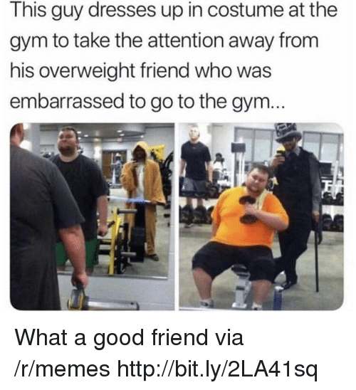 Gym, Memes, and Dresses: This guy dresses up in costume at the  gym to take the attention away from  his overweight friend who was  embarrassed to go to the gym... What a good friend via /r/memes http://bit.ly/2LA41sq
