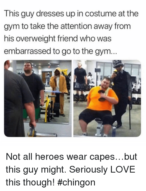 Gym, Love, and Memes: This guy dresses up in costume at the  gym to take the attention away from  his overweight friend who was  embarrassed to go to the gym... Not all heroes wear capes…but this guy might. Seriously LOVE this though! #chingon